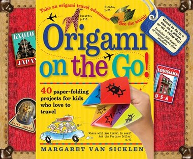 Origami on the Go: 40 Paper-Folding Projects for Kids Who Love to Travel by Margaret Van Sicklen