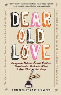 Dear Old Love: Anonymous Notes to Former Crushes, Sweethearts, Husbands, Wives, &  Ones That Got…