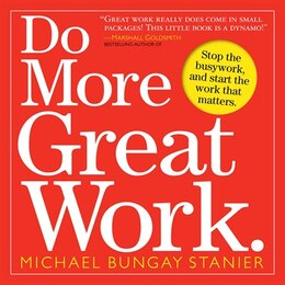 Book Do More Great Work: Stop the Busywork. Start the Work That Matters. by Michael Bungay Stanier