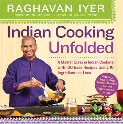Indian Cooking Unfolded: A Master Class in Indian Cooking, with 100 Easy Recipes Using 10 Ingredients or Less by Raghavan Iyer
