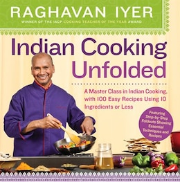 Book Indian Cooking Unfolded: A Master Class in Indian Cooking, with 100 Easy Recipes Using 10… by Raghavan Iyer