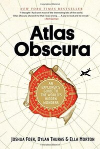 Atlas Obscura (hardback): An Explorer's Guide to the World's Hidden Wonders