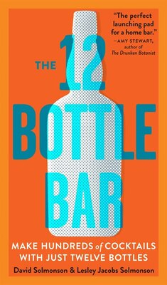Book The 12 Bottle Bar: A Dozen Bottles. Hundreds of Cocktails. A New Way to Drink. by David Solmonson