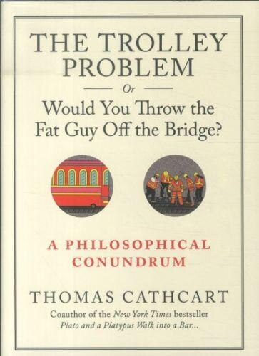 The Trolley Problem, or Would You Throw the Fat Guy Off the Bridge?: A Philosophical Conundrum by Thomas Cathcart