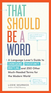 That Should Be a Word: A Language Lover's Guide to Choregasms, Povertunity, Brattling, and 250…