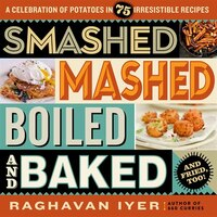 Smashed, Mashed, Boiled, and Baked--and Fried, Too!: A Celebration of Potatoes in 75 Irresistible…