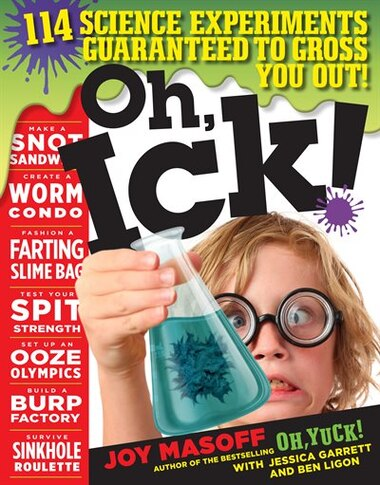 Oh, Ick!: 114 Science Experiments Guaranteed to Gross You Out! by Joy Masoff