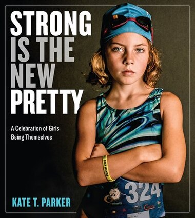 Strong Is The New Pretty: A Celebration Of Girls Being Themselves by Kate T. Parker