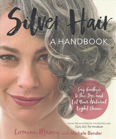 Silver Hair: Say Goodbye To The Dye And Let Your Natural Light Shine: A Handbook by Lorraine Massey