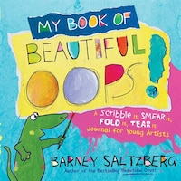 MY BK OF BEAUTIFUL OOPS: A Scribble It, Smear It, Fold It, Tear It Journal For Young Artists