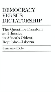Democracy Versus Dictatorship: The Quest for Freedom and Justice in Africa's Oldest Republic--Liberia