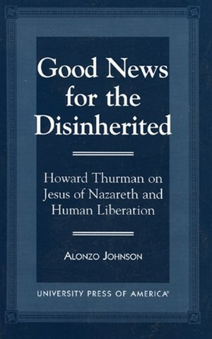 Good News for the Disinherited: Howard Thurman on Jesus of Nazereth and Human Liberation by Alonzo Johnson