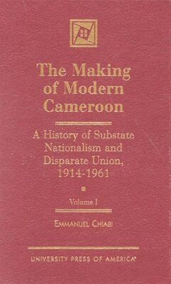 Book The Making of Modern Cameroon: A History of Substate Nationalism and Disparate Union, 1914-1961 by Emmanuel M. Chiabi