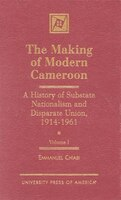 The Making of Modern Cameroon: A History of Substate Nationalism and Disparate Union, 1914-1961