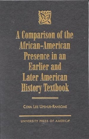 A Comparison Of The African-american Presence In An Earlier And Later American History Textbooks by Cora Lee Upshur-ransome