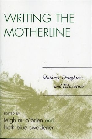 Writing the Motherline: Mothers, Daughters, and Education by Leigh M. O'brien