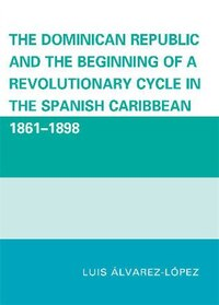 The Dominican Republic and the Beginning of a Revolutionary Cycle in the Spanish Caribbean: 1861…