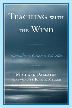 Teaching with the Wind: Spirituality in Canadian Education by Michael Dallaire