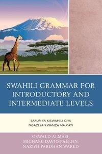 Swahili Grammar For Introductory And Intermediate Levels: Sarufi Ya Kiswahili Cha Ngazi Ya Kwanza…