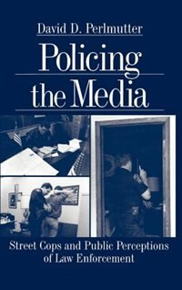 Book Policing The Media: Street Cops And Public Perceptions Of Law Enforcem by David Dimitri Perlmutter