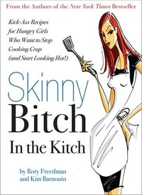 Skinny Bitch In The Kitch: Kick-Ass Solutions for Hungry Girls Who Want to Stop Cooking Crap (and…