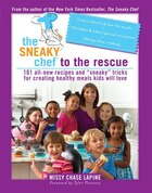 The Sneaky Chef to the Rescue: 101 All-New Recipes and ?Sneaky? Tricks for Creating Healthy Meals…