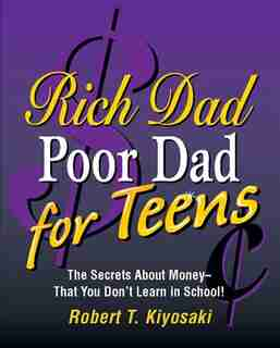 Rich Dad, Poor Dad for Teens: The Secrets About Money--that You Don't Learn in School! by Robert T. Kiyosaki