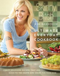 Skinny Bitch: Ultimate Everyday Cookbook: Crazy Delicious Recipes that Are Good to the Earth and…