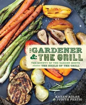 The Gardener & the Grill: The Bounty of the Garden Meets the Sizzle of the Grill by Karen Adler