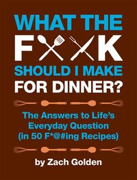 What the F*@# Should I Make for Dinner?: The Answers to Life?s Everyday Question (in 50 F*@#ing…