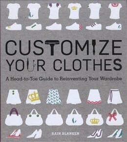 Book Customize Your Clothes: A Head-to-Toe Guide to Reinventing Your Wardrobe by Rain Blanken