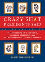 Crazy Sh*t Presidents Said: The Most Surprising, Shocking, and Stupid Statements Ever Made by U.S…