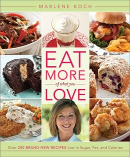 Book Eat More of What You Love: Over 200 Brand-New Recipes Low in Sugar, Fat, and Calories by Marlene Koch