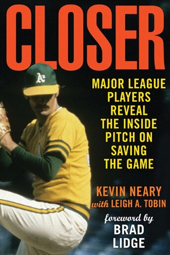 Closer: Major League Players Reveal the Inside Pitch on Saving the Game by Kevin Neary