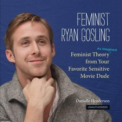 Feminist Ryan Gosling: Feminist Theory (as Imagined) from Your Favorite Sensitive Movie Dude by Danielle Henderson