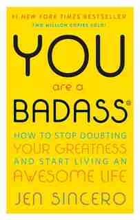 You Are A Badass®: How to Stop Doubting Your Greatness and Start Living an Awesome Life by Jen Sincero