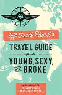 Off Track Planet?s Travel Guide for the Young, Sexy, and Broke by Editors of Off Track Planet