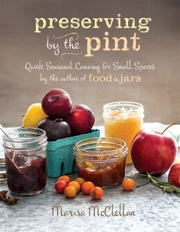Book Preserving by the Pint: Quick Seasonal Canning for Small Spaces from the author of Food in Jars by Marisa McClellan
