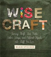 Book Wise Craft: Turning Thrift Store Finds, Fabric Scraps, and Natural Objects Into Stuff You Love by Blair Stocker