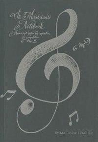 The Musician's Notebook: Manuscript Paper For Inspiration And Composition de Matthew Teacher