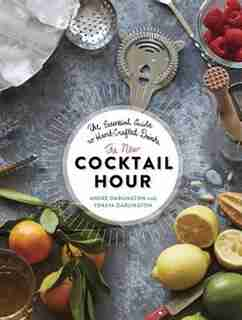 The New Cocktail Hour: The Essential Guide to Hand-Crafted Drinks by André Darlington