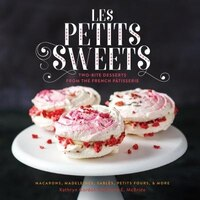 Les Petits Sweets: Two-Bite Desserts from the French Patisserie