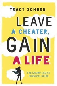 Leave a Cheater, Gain a Life: The Chump Lady's Survival Guide by Tracy Schorn