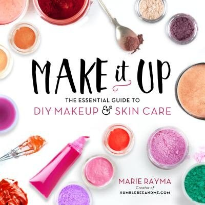 Make It Up: The Essential Guide To Diy Makeup And Skin Care by Marie Rayma