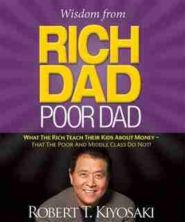 Wisdom From Rich Dad, Poor Dad: What The Rich Teach Their Kids About Money--that The Poor And The Middle Class Do Not! de Robert T. Kiyosaki