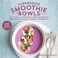 Superfood Smoothie Bowls: Delicious, Satisfying, Protein-Packed Blends that Boost Energy and Burn…