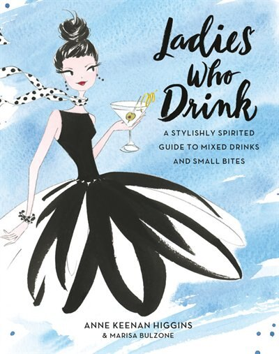 Ladies Who Drink: A Stylishly Spirited Guide To Mixed Drinks And Small Bites by Anne Keenan Higgins