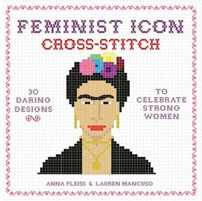 Feminist Icon Cross-stitch: 30 Daring Designs To Celebrate Strong Women by Anna Fleiss