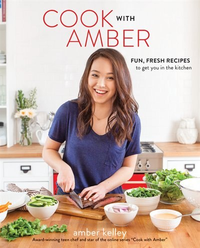 Cook With Amber: Fun, Fresh Recipes To Get You In The Kitchen by Amber Kelley
