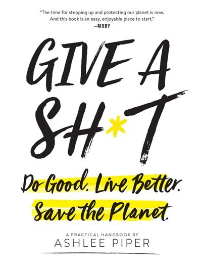 Give A Sh*t: Do Good. Live Better. Save The Planet. by Ashlee Piper